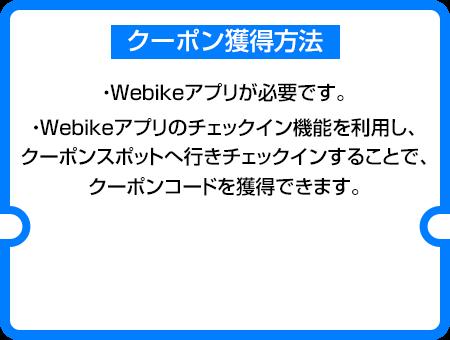 クーポン獲得方法:①Webikeアプリが必要です。 ②Webikeアプリのチェックイン機能を利用し、クーポンスポットへ行きチェックインすることで、クーポンコードを獲得できます。